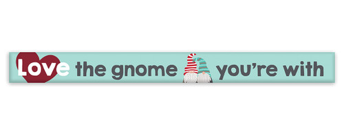 Love The Gnome You're With - Skinny Wood Sign 16in.