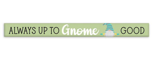 Always Up To Gnome Good - Skinny Wood Sign 16in.