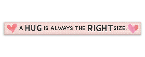 A Hug Is Always The Right Size - Pink with Hearts -  - Skinny Wood Sign 16in.