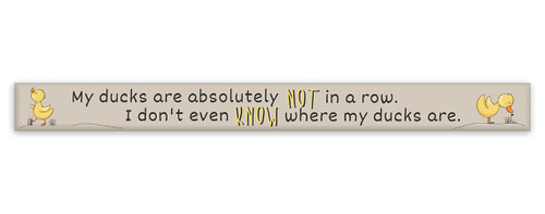 My Ducks Are Absolutely Not In A Row. I Don't Even Know Where My Ducks Are.  - Skinny Wood Sign 16in.