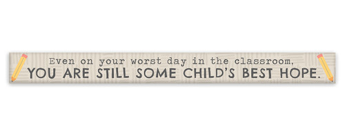 Even On Your Worst Day In The Classroom, You Are Still Some Child's Best Hope. - Skinny Wood Sign 16in.
