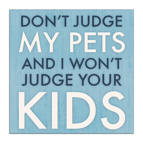 Don't Judge My Pets And I Won't Judge Your Kids - 4X4 Wooden Block Sign