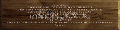 9x36 Walnut Stain board with White text  I AM  I am the sun, the wind and the rain. I am time everlasting and will never change. I am the stars in the darkness sky. I am the truth, I cannot lie. I am the word you hear and read. I am the beginning, I am the seed. I am that I am. Have faith in me and life will be yours for all eternity.  Dad