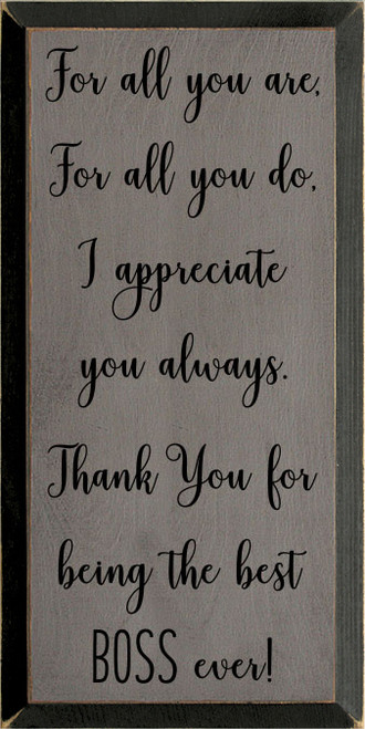 9x18 Anchor Gray board with Black text and edge  For all you are, For all you do, I appreciate you always. Thank You for being the best BOSS ever!