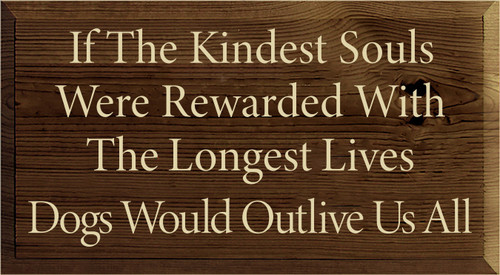 11x20 Walnut Stain board with Cream text  If The Kindest Souls Were Rewarded With The Longest Lives  Dogs Would Outlive Us All