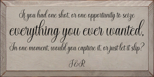 9x18 Sea Blue board with Black text  If you had one shot, or one opportunity To seize everything you ever wanted, In one moment, would you capture it, or just let it slip?  J&R