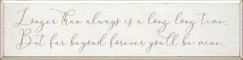 9x36 White board with Anchor Gray text  Longer than always is a long, long time… But far beyond forever you'll be mine…
