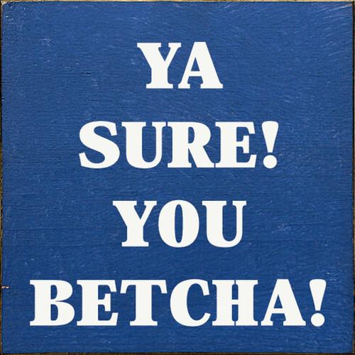 Ya Sure! You Betcha! Wood Sign 7x7