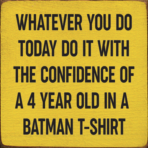 Whatever You Do Today Do It With The Confidence Of A 4 Year Old In A Batman T-Shirt Wood Sign 7x7