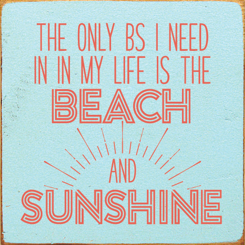 The Only BS I Need In My Life Is The Beach And Sunshine Wood Sign 7x7