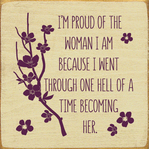 I'm Proud Of The Woman I Am Because I Went Through One Hell Of A Time Becoming Her Wood Sign 7x7