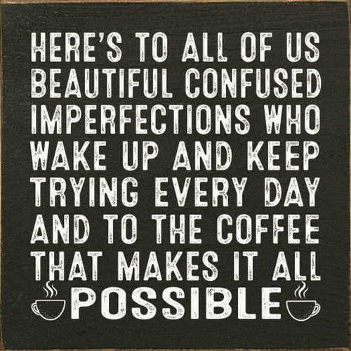 Here's To All Of Us Beautiful Confused Imperfections Who Wake Up And Keep Trying Every Day And To The Coffee That Makes It All Possible Wood Sign 7x7