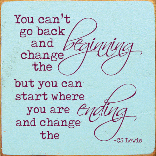 You Can't Go Back And Change The Beginning, But You Can Start Where You Are And Change The Ending. - CS Lewis Wooden Sign
