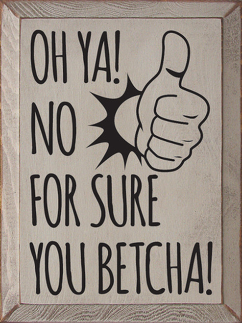 Oh Ya! No For Sure. You Betcha! - Wooden Sign