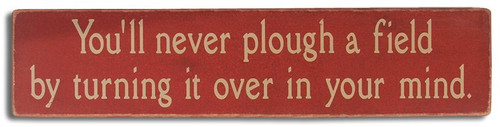 Wood Sign - You'll never plough a field by turning it over in your mind