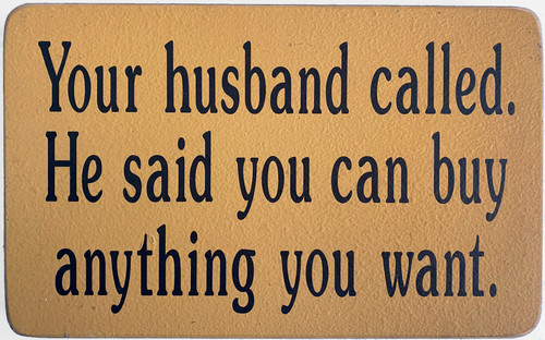 Wood Sign - Your Husband Called He Said You Can Buy Anything You Want