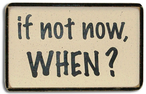 If not now, When? Wood Sign