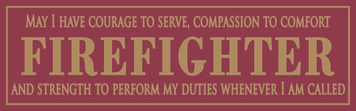 Firefighter - May I have the courage to serve, compassion to comfort and strength to perform my duties whenever I am called