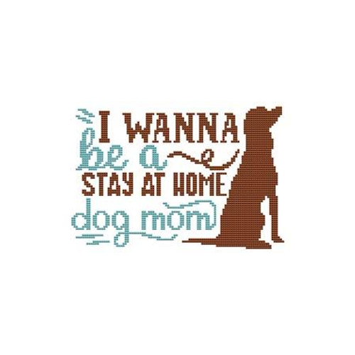 A Dog Saying - I Wanna Be a Stay at Home Dog Mom Counted Cross Stitch