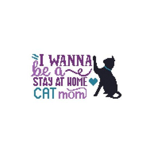 A Cat Saying - I Wanna Be a Stay at Home Cat Mom Counted Cross Stitch Pattern