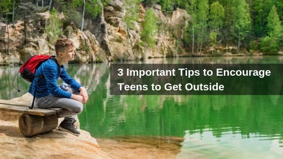 3 Important Tips to Encourage Teens to Get Outside