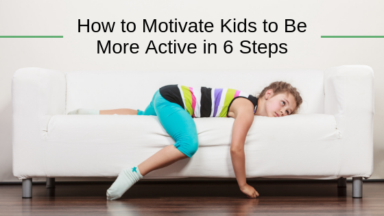 How to Motivate Kids to Be More Active in 6 Steps