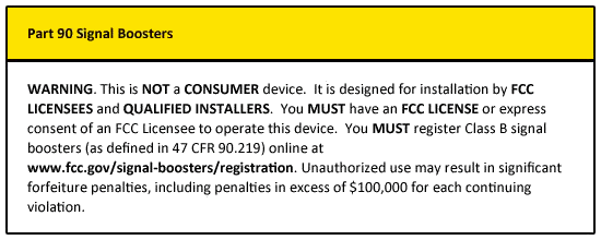 WARNING. This is NOT a CONSUMER device. It is designed for installation by FCC LICENSEES and QUALIFIED INSTALLERS. You MUST have an FCC LICENSE or express consent of an FCC Licensee to operate this device. You MUST register Class B signal boosters (as defined in 47 CFR 90.219) online at www.fcc.gov/signal-boosters/registration. Unauthorized use may result in significant forfeiture penalties, including penalties in excess of $100,000 for each continuing violation.
