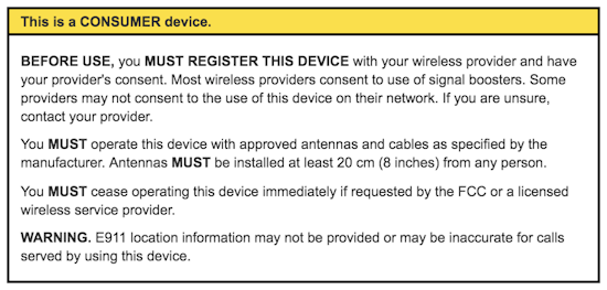 This is a CONSUMER device. BEFORE USE, you MUST REGISTER THIS DEVICE with your wireless provider and have your provider's consent. Most wireless providers consent to the use of signal boosters. Some providers may not consent to the use of this device on their network. If you are unsure, contact your provider. You MUST operate this device with approved antennas and cables as specified by the manufacturer. Antennas MUST be installed at least 20 cm (8 inches) from any person. You MUST cease operating this device immediately if requested by the FCC or a licensed wireless service provider. WARNING. E911 location information may not be provided or may be inaccurate for calls served by using this device.