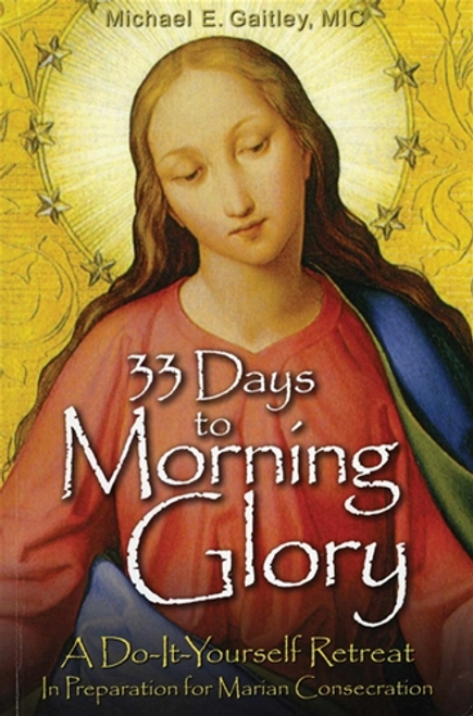 33 Days To Morning Glory by Fr. Michael E. Gaitley, MIC