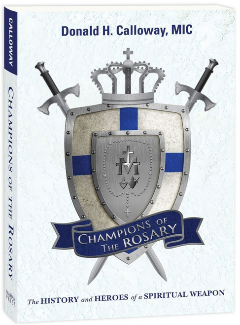 Champions of the Rosary: The History and Heroes of a Spiritual Weapon by Fr. Donald H. Calloway