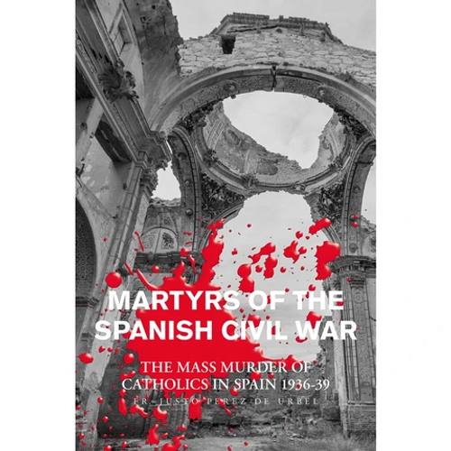 Martyrs Of The Spanish Civil War: The Mass Murders of Catholics in Spain 1936-39