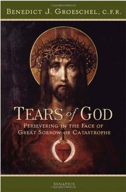 Tears of God: Persevering in the Face of Great Sorrow of Catastrophe by Father Benedict J. Groeschel, C.F.R