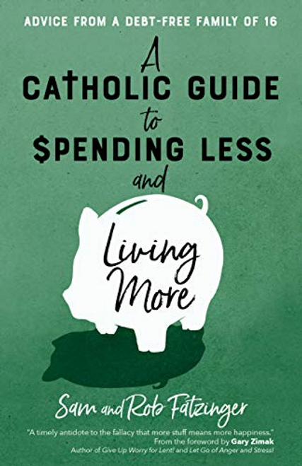 A Catholic Guide to Spending Less and Living More: Advice from a Debt-Free Family of 16 -Sam and Rob Fatzinger