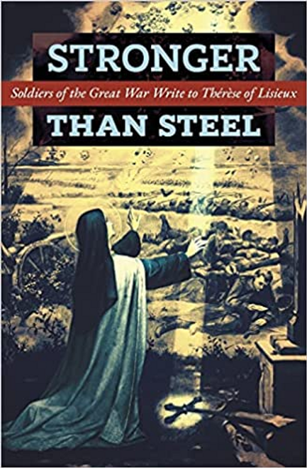 Stronger Than Steel: Soldiers of the Great War Write to Therese of Lisieux