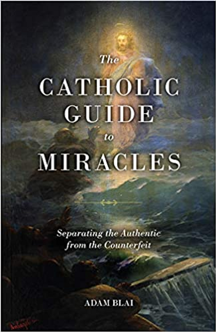 The Catholic Guide to Miracles by Adam Blai