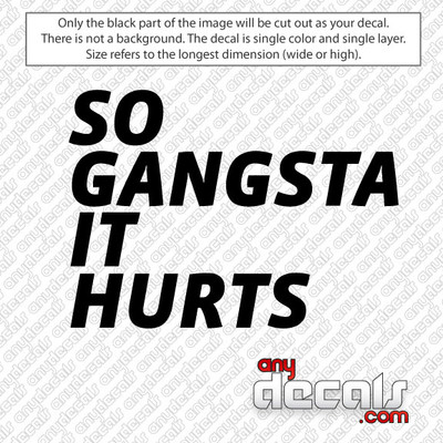 SO GANGSTA IT HURTS Car Decal for use outdoors on cars, windows, or other surfaces. Vinyl used for decals is high quality outdoor rated vinyl. All vinyl decals are made in the USA