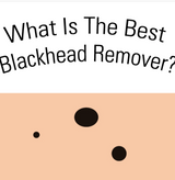 The Best Blackhead Remover (Your Complete Guide)