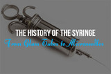 The History of the Syringe: from Glass Tubes to Microneedles