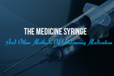 The Medicine Syringe And Other Methods Of Delivering Medication