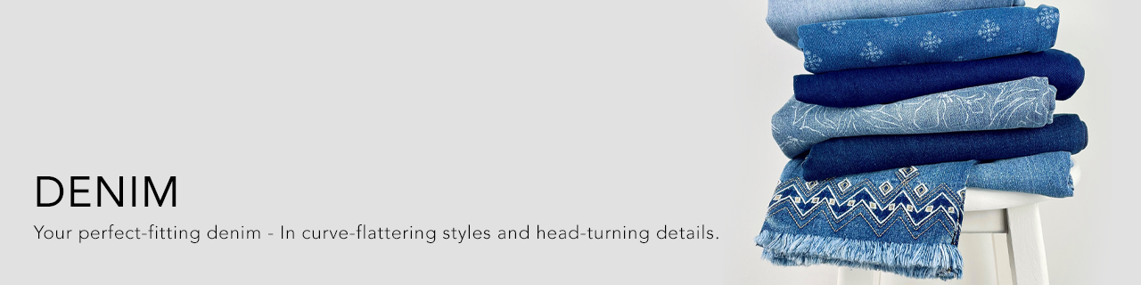 Denim. Flattering fits, quality fabric and on-trend details.
