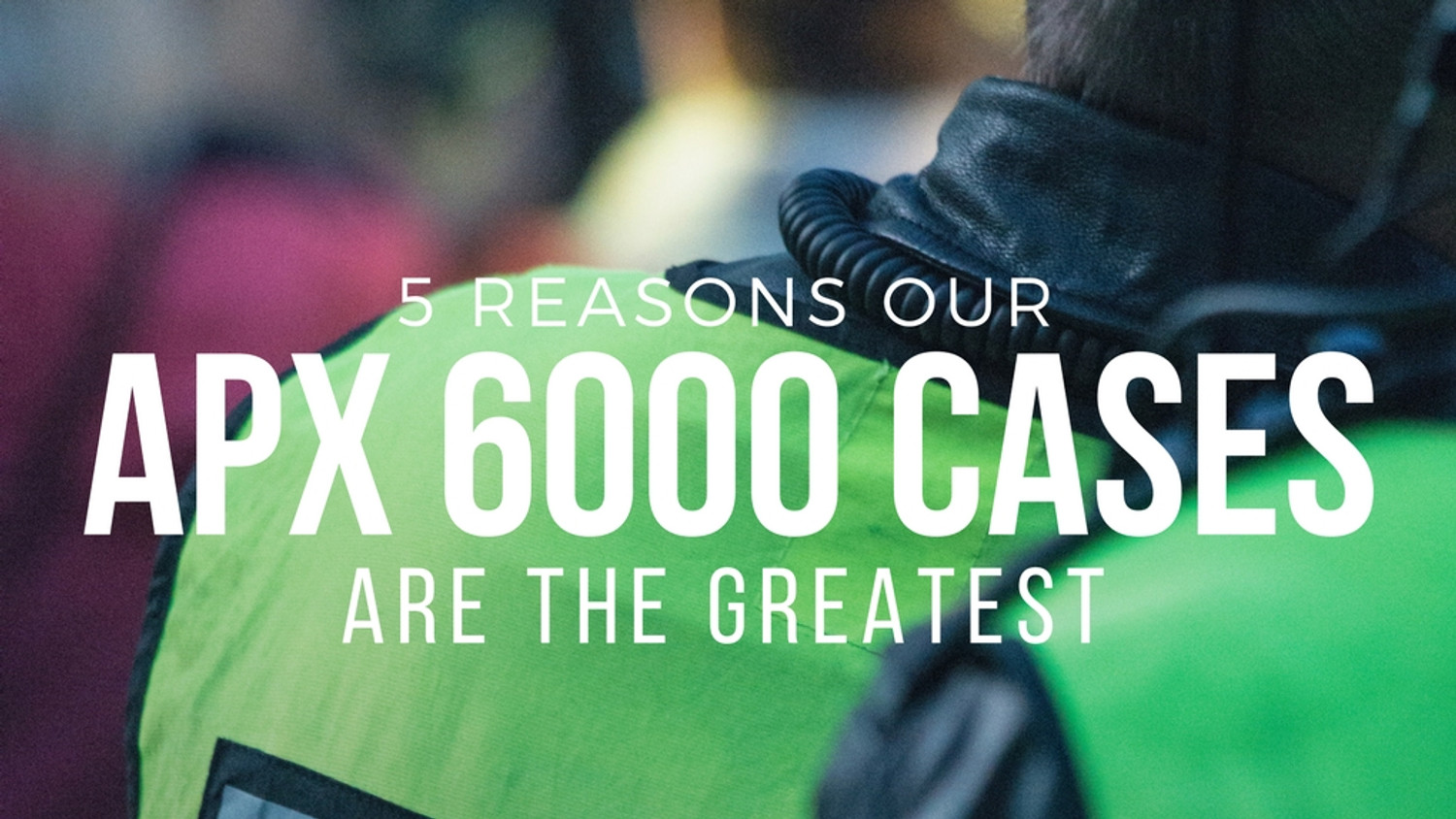 5 Reasons our APX 6000 Cases are the Greatest