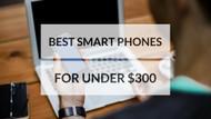 Best Smart Phones for Under $300