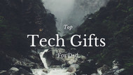 Top Tech Gifts for Dad