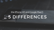 The iPhone XR and Google Pixel 3: 5 Differences