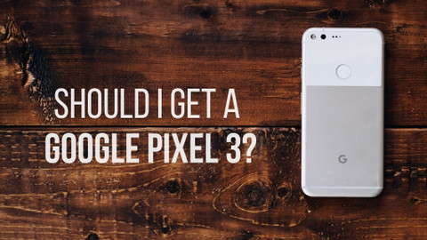 Should I Get a Google Pixel 3?