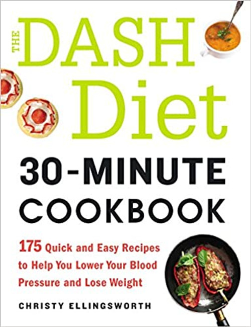 The DASH Diet 30-Minute Cookbook: 175 Quick and Easy Recipes to Help You Lower Your Blood Pressure and Lose Weight