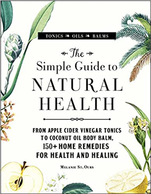 The Simple Guide to Natural Health: From Apple Cider Vinegar Tonics to Coconut Oil Body Balm, 150+ Home Remedies for Health and Healing (Hardcover)