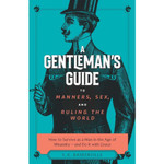 A Gentleman's Guide to Manners, Sex, and Ruling the World - How to Survive as a Man in the Age of Misandry & Do So with Grace