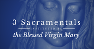 Three Sacramentals Instituted by the Blessed Virgin Mary