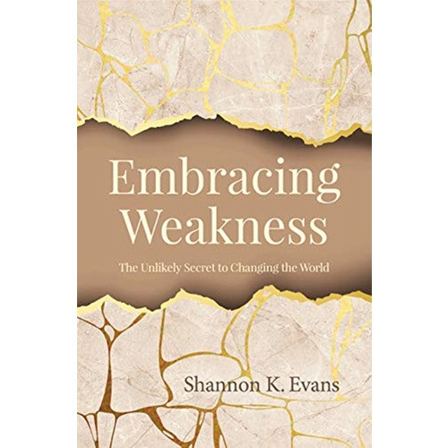 Embracing Weakness - The Unlikely Secret to Changing the World